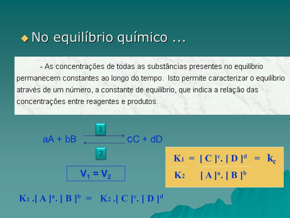 No equilíbrio químico ... aA + bB cC + dD K1 = [ C ]c. [ D ]d = kc